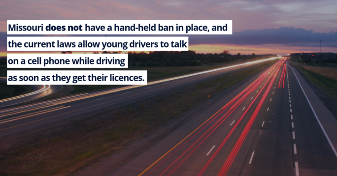 Missouri does not have a hand-held ban in place, and the current laws allow young drivers to talk on a cell phone while driving as soon as they get their licences.